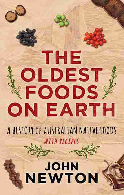 The oldest foods on earth newsouth books the oldest foods on earth a history of australian native foods with recipes john newton forumfinder Images