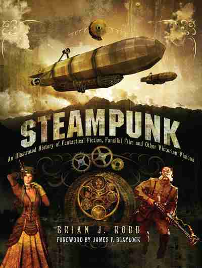 Steampunk: Victorian Visionaries, Scientific Romances and Fantastic Fictions  Brian J. Robb, foreword by James P. Blaylock